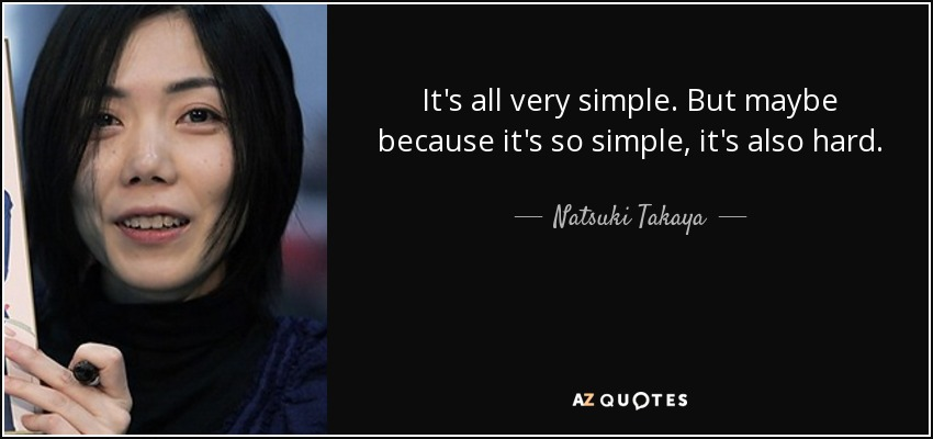 It's all very simple. But maybe because it's so simple, it's also hard. - Natsuki Takaya