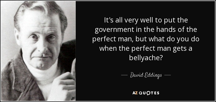 It's all very well to put the government in the hands of the perfect man, but what do you do when the perfect man gets a bellyache? - David Eddings