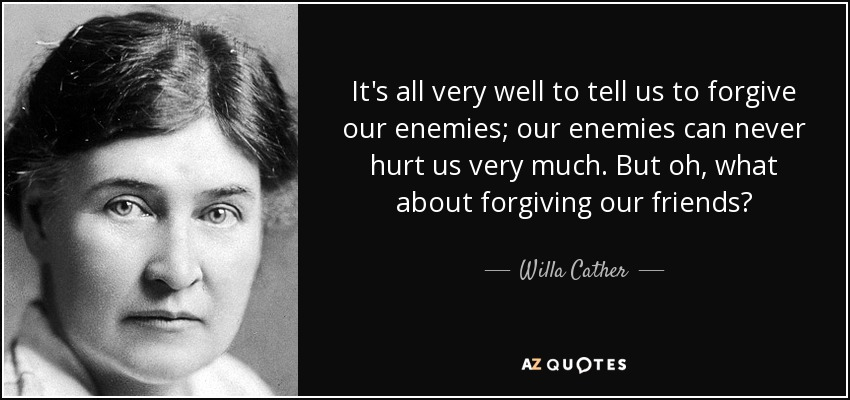 It's all very well to tell us to forgive our enemies; our enemies can never hurt us very much. But oh, what about forgiving our friends? - Willa Cather