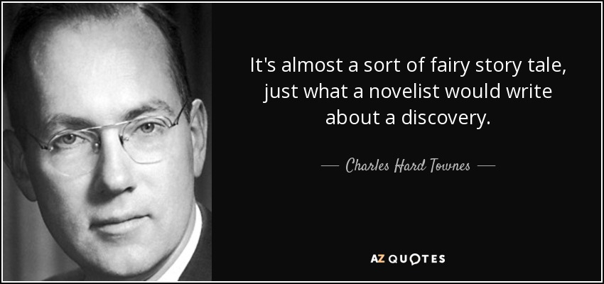 It's almost a sort of fairy story tale, just what a novelist would write about a discovery. - Charles Hard Townes