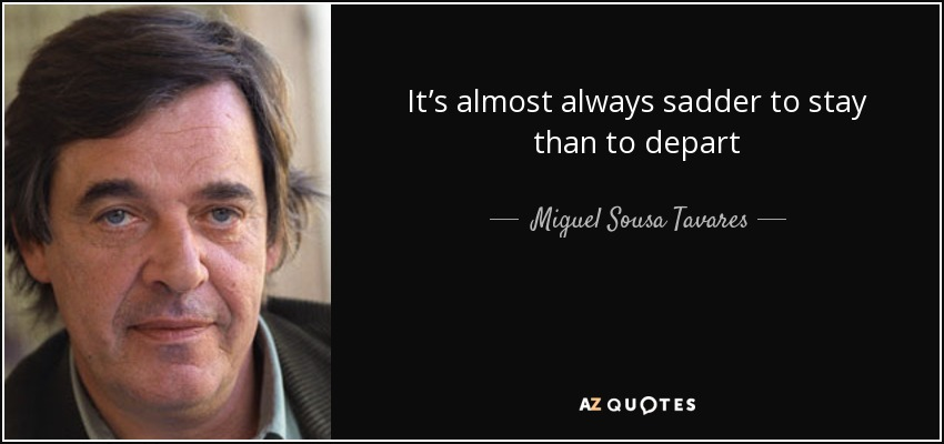 It's almost always sadder to stay than to depart - Miguel Sousa Tavares