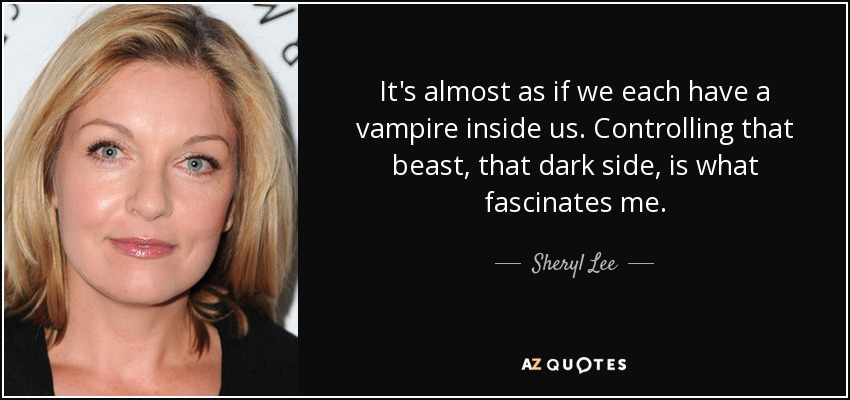 It's almost as if we each have a vampire inside us. Controlling that beast, that dark side, is what fascinates me. - Sheryl Lee
