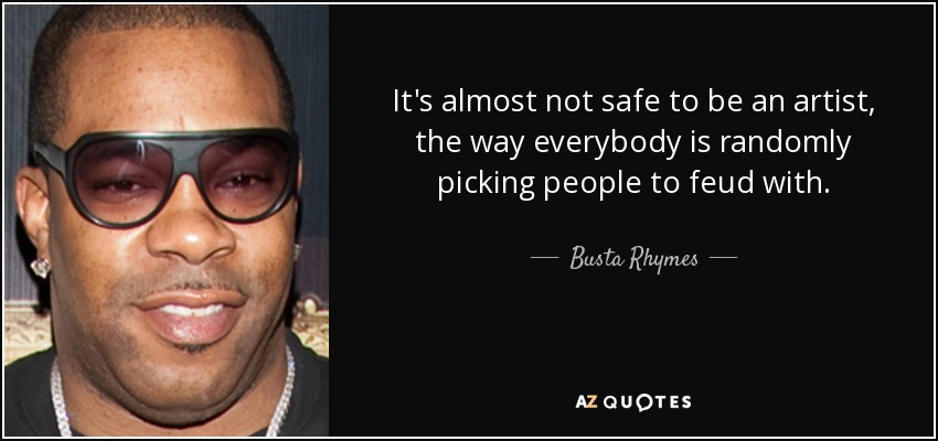 It's almost not safe to be an artist, the way everybody is randomly picking people to feud with. - Busta Rhymes