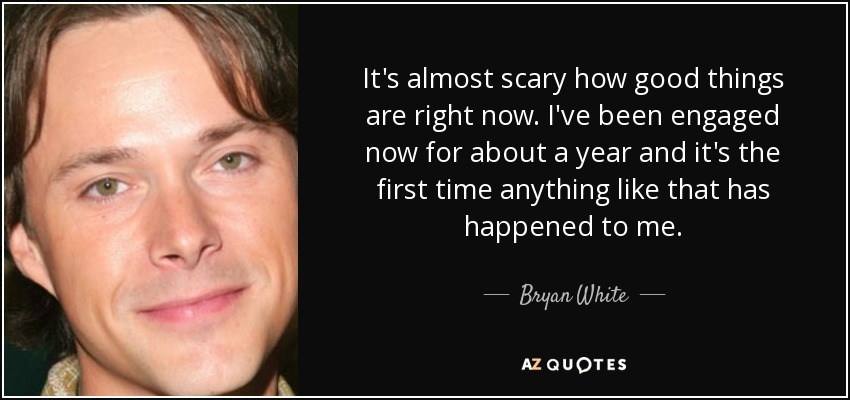 It's almost scary how good things are right now. I've been engaged now for about a year and it's the first time anything like that has happened to me. - Bryan White