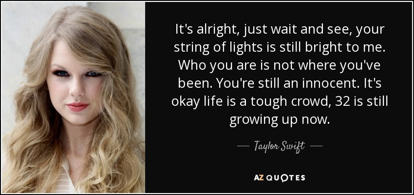 It's alright, just wait and see, your string of lights is still bright to me. Who you are is not where you've been. You're still an innocent. It's okay life is a tough crowd, 32 is still growing up now. - Taylor Swift