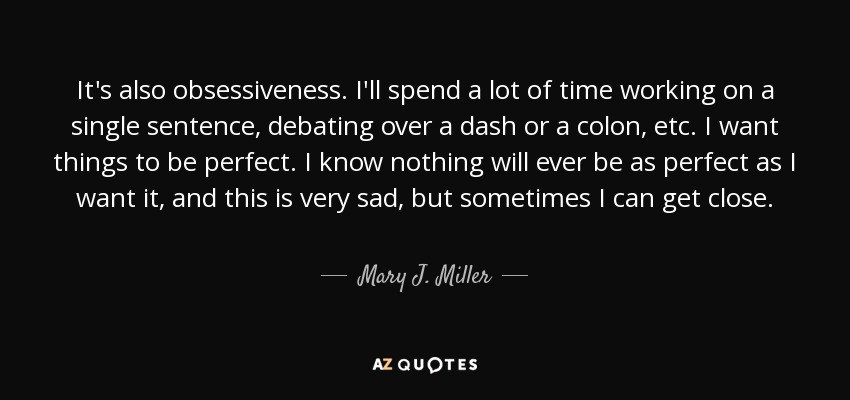 It's also obsessiveness. I'll spend a lot of time working on a single sentence, debating over a dash or a colon, etc. I want things to be perfect. I know nothing will ever be as perfect as I want it, and this is very sad, but sometimes I can get close. - Mary J. Miller