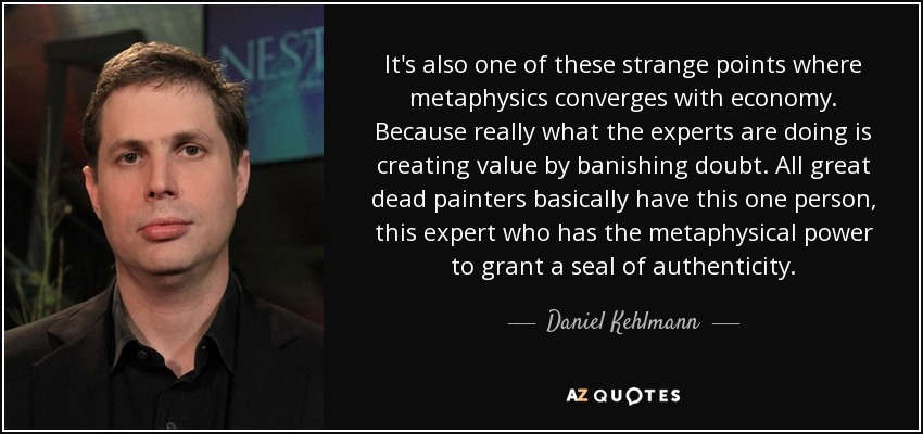 It's also one of these strange points where metaphysics converges with economy. Because really what the experts are doing is creating value by banishing doubt. All great dead painters basically have this one person, this expert who has the metaphysical power to grant a seal of authenticity. - Daniel Kehlmann