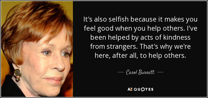 It's also selfish because it makes you feel good when you help others. I've been helped by acts of kindness from strangers. That's why we're here, after all, to help others. - Carol Burnett