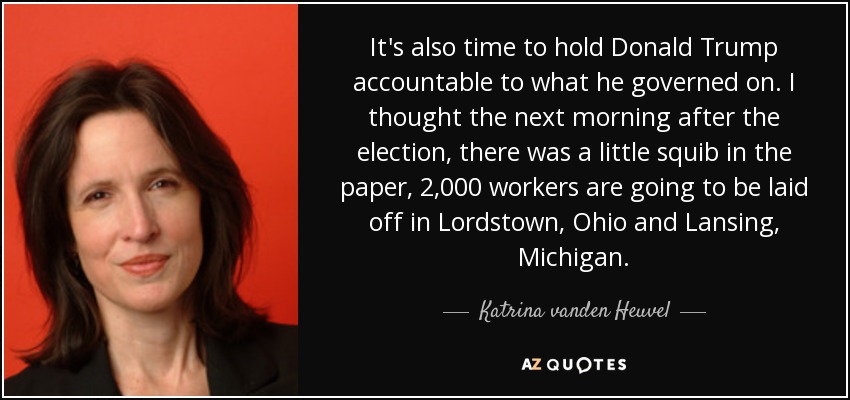 It's also time to hold Donald Trump accountable to what he governed on. I thought the next morning after the election, there was a little squib in the paper, 2,000 workers are going to be laid off in Lordstown, Ohio and Lansing, Michigan. - Katrina vanden Heuvel