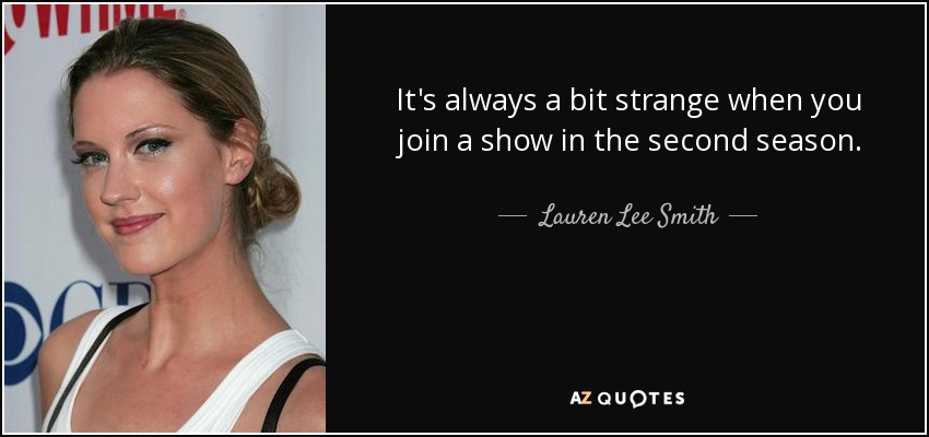 It's always a bit strange when you join a show in the second season. - Lauren Lee Smith