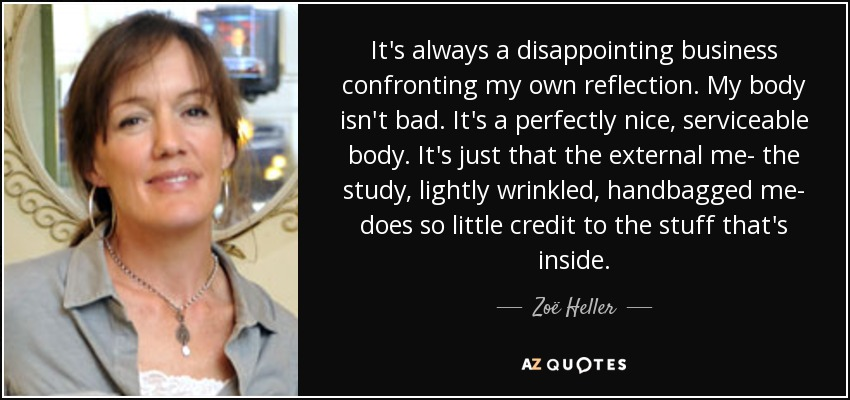 It's always a disappointing business confronting my own reflection. My body isn't bad. It's a perfectly nice, serviceable body. It's just that the external me- the study, lightly wrinkled, handbagged me- does so little credit to the stuff that's inside. - Zoë Heller