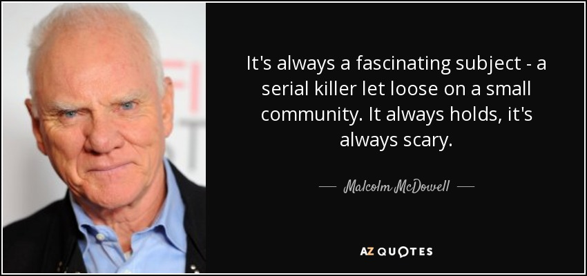 It's always a fascinating subject - a serial killer let loose on a small community. It always holds, it's always scary. - Malcolm McDowell