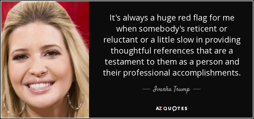 It's always a huge red flag for me when somebody's reticent or reluctant or a little slow in providing thoughtful references that are a testament to them as a person and their professional accomplishments. - Ivanka Trump