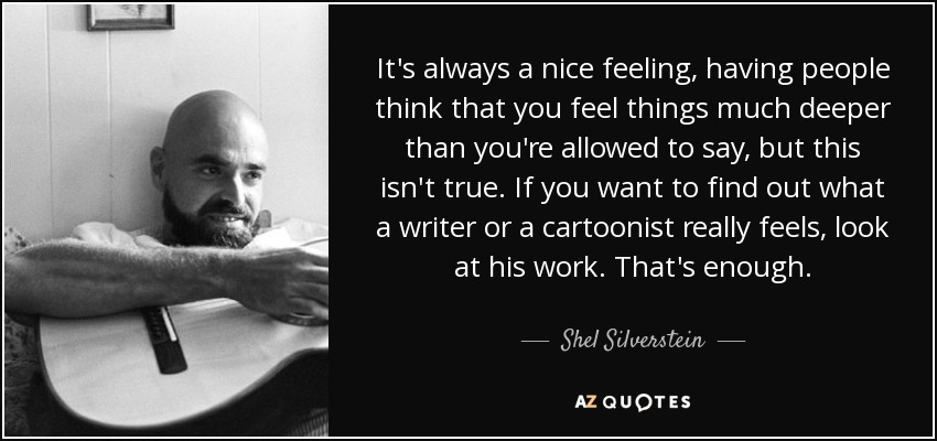 It's always a nice feeling, having people think that you feel things much deeper than you're allowed to say, but this isn't true. If you want to find out what a writer or a cartoonist really feels, look at his work. That's enough. - Shel Silverstein