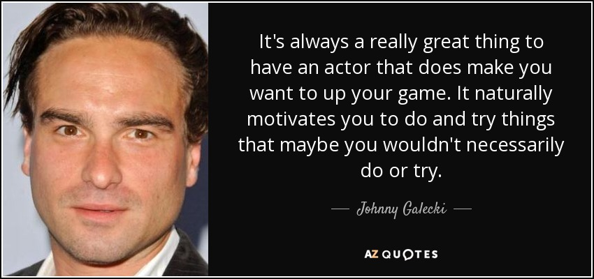 It's always a really great thing to have an actor that does make you want to up your game. It naturally motivates you to do and try things that maybe you wouldn't necessarily do or try. - Johnny Galecki