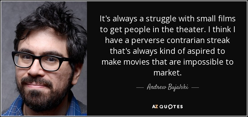 It's always a struggle with small films to get people in the theater. I think I have a perverse contrarian streak that's always kind of aspired to make movies that are impossible to market. - Andrew Bujalski