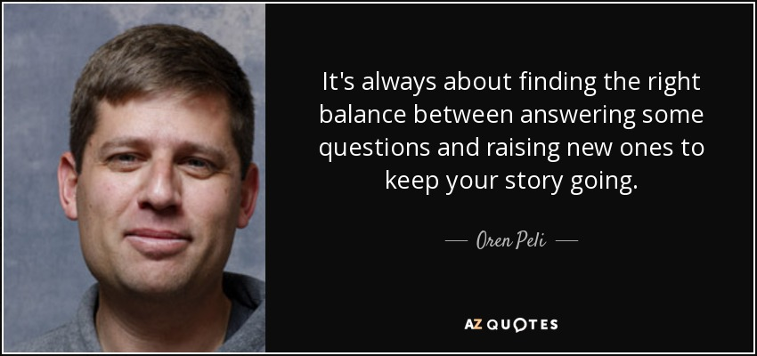 It's always about finding the right balance between answering some questions and raising new ones to keep your story going. - Oren Peli