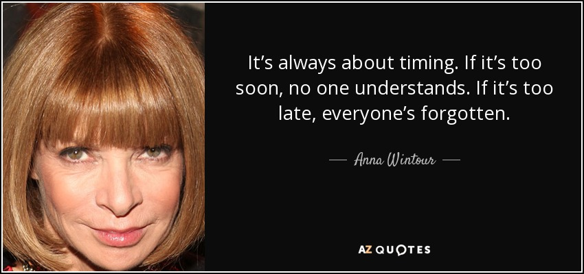 It's always about timing. If it's too soon, no one understands. If it's too late, everyone's forgotten. - Anna Wintour