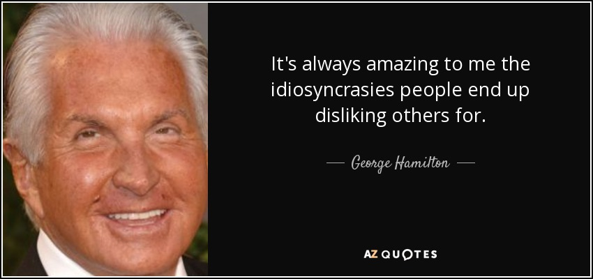It's always amazing to me the idiosyncrasies people end up disliking others for. - George Hamilton