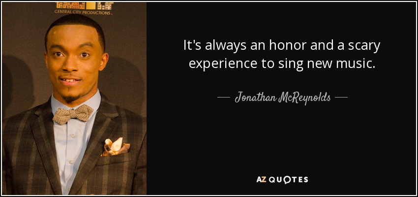 It's always an honor and a scary experience to sing new music. - Jonathan McReynolds
