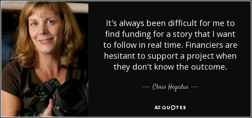 It's always been difficult for me to find funding for a story that I want to follow in real time. Financiers are hesitant to support a project when they don't know the outcome. - Chris Hegedus