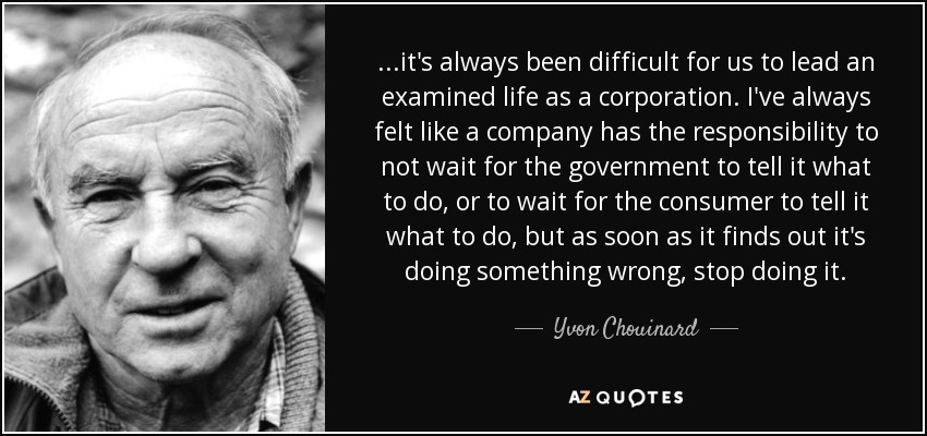 ...it's always been difficult for us to lead an examined life as a corporation. I've always felt like a company has the responsibility to not wait for the government to tell it what to do, or to wait for the consumer to tell it what to do, but as soon as it finds out it's doing something wrong, stop doing it. - Yvon Chouinard