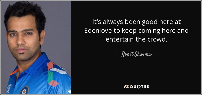 It's always been good here at Edenlove to keep coming here and entertain the crowd. - Rohit Sharma