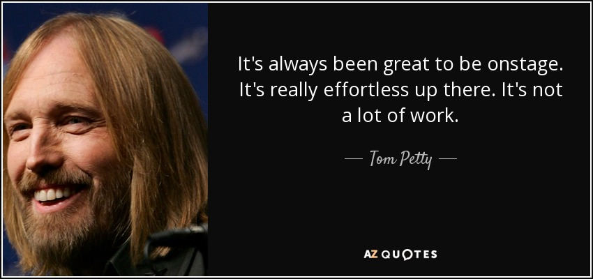 It's always been great to be onstage. It's really effortless up there. It's not a lot of work. - Tom Petty