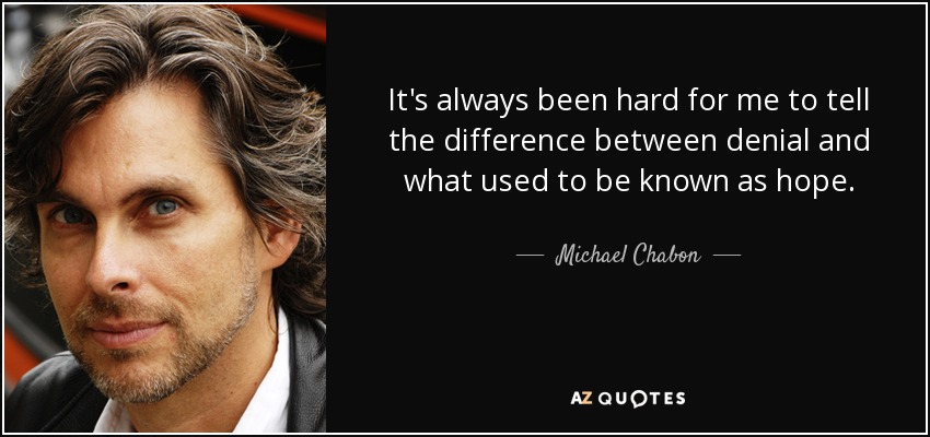 It's always been hard for me to tell the difference between denial and what used to be known as hope. - Michael Chabon