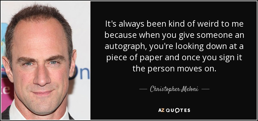 It's always been kind of weird to me because when you give someone an autograph, you're looking down at a piece of paper and once you sign it the person moves on. - Christopher Meloni