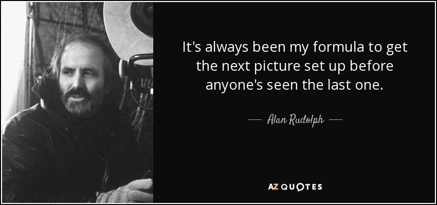 It's always been my formula to get the next picture set up before anyone's seen the last one. - Alan Rudolph