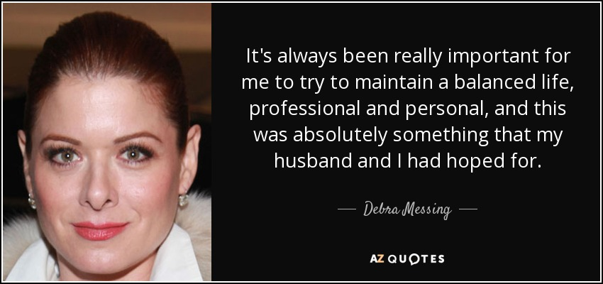 It's always been really important for me to try to maintain a balanced life, professional and personal, and this was absolutely something that my husband and I had hoped for. - Debra Messing