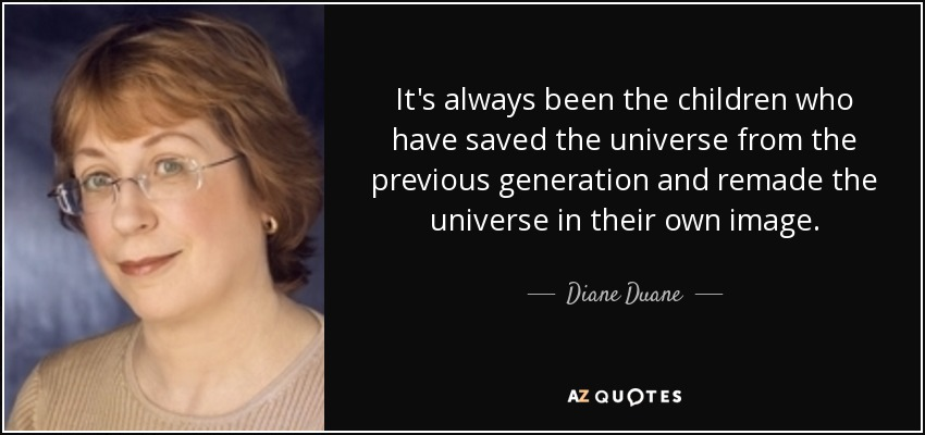 It's always been the children who have saved the universe from the previous generation and remade the world in their own image. ---Carl - Diane Duane
