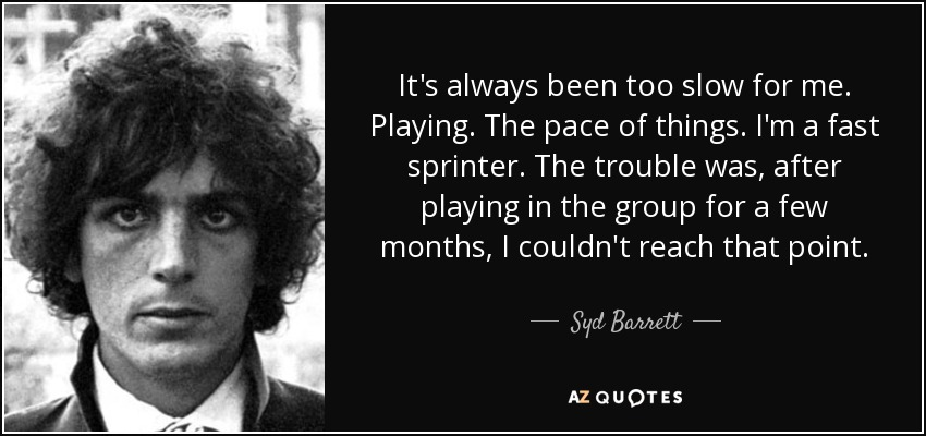 It's always been too slow for me. Playing. The pace of things. I'm a fast sprinter. The trouble was, after playing in the group for a few months, I couldn't reach that point. - Syd Barrett