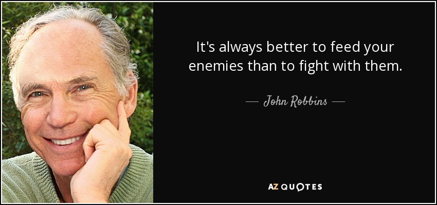 It's always better to feed your enemies than to fight with them. - John Robbins
