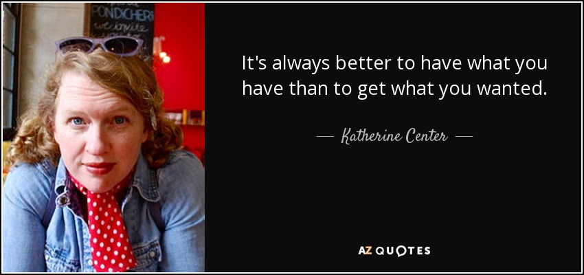 It's always better to have what you have than to get what you wanted. - Katherine Center
