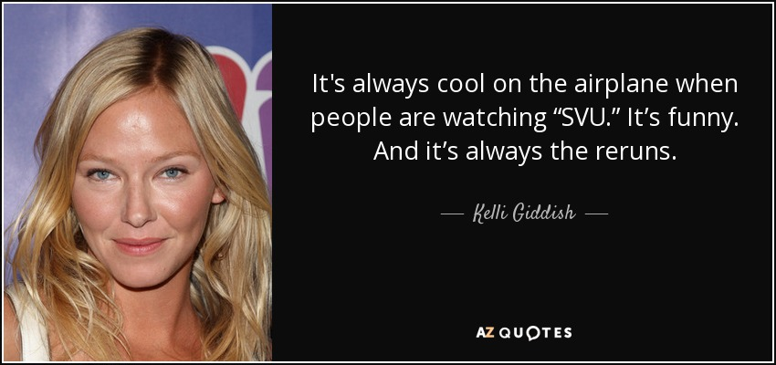 """It's always cool on the airplane when people are watching """"SVU."""" It's funny. And it's always the reruns. - Kelli Giddish"""
