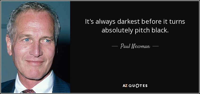 It's always darkest before it turns absolutely pitch black. - Paul Newman
