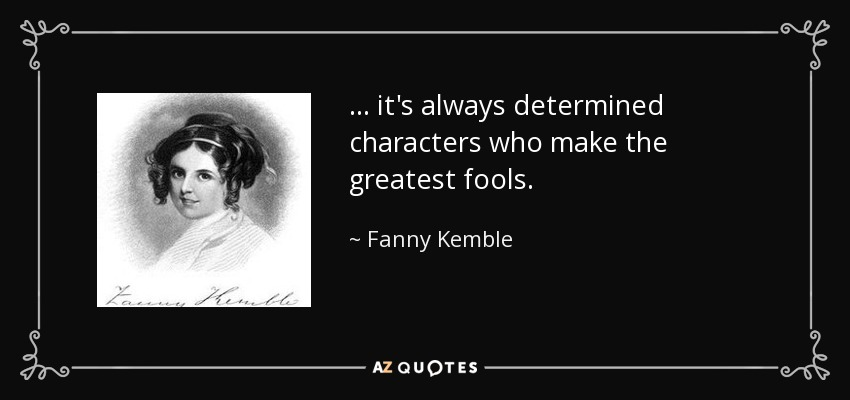 ... it's always determined characters who make the greatest fools. - Fanny Kemble