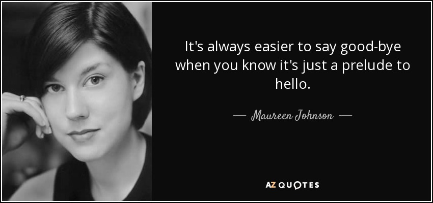 It's always easier to say good-bye when you know it's just a prelude to hello. - Maureen Johnson