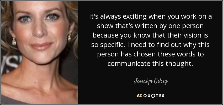 It's always exciting when you work on a show that's written by one person because you know that their vision is so specific. I need to find out why this person has chosen these words to communicate this thought. - Jessalyn Gilsig