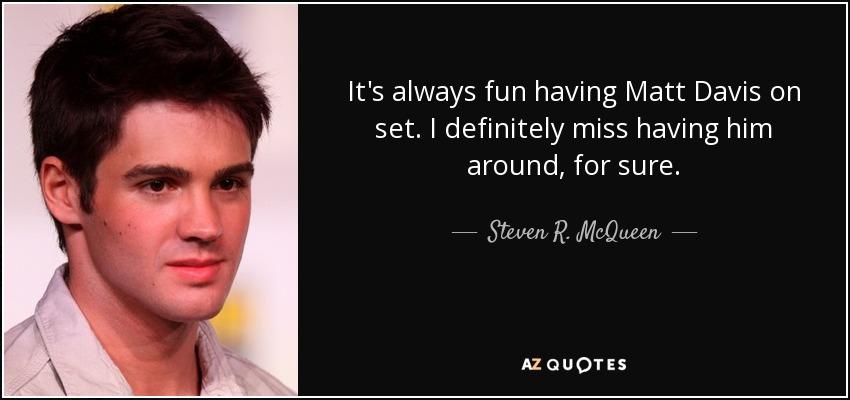 It's always fun having Matt Davis on set. I definitely miss having him around, for sure. - Steven R. McQueen