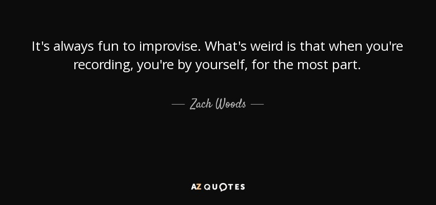It's always fun to improvise. What's weird is that when you're recording, you're by yourself, for the most part. - Zach Woods