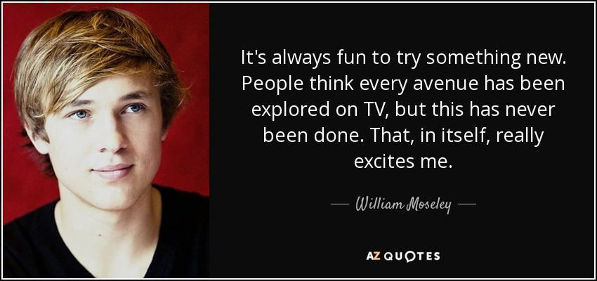 It's always fun to try something new. People think every avenue has been explored on TV, but this has never been done. That, in itself, really excites me. - William Moseley