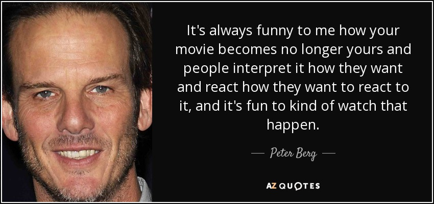 It's always funny to me how your movie becomes no longer yours and people interpret it how they want and react how they want to react to it, and it's fun to kind of watch that happen. - Peter Berg