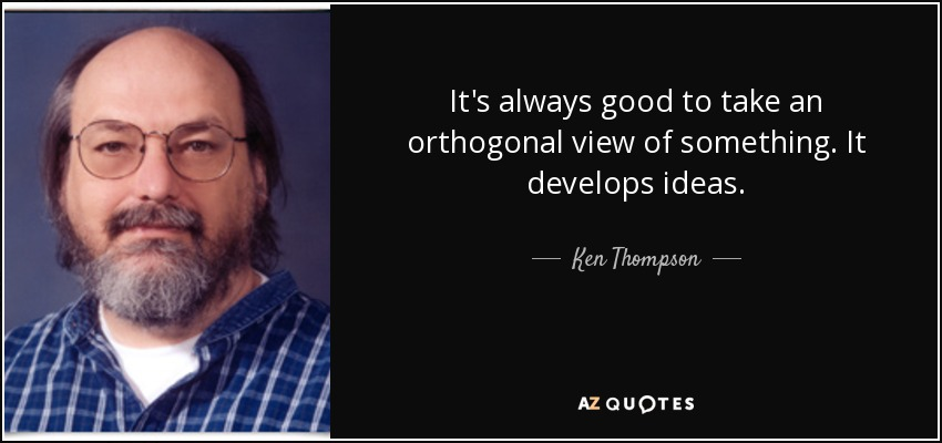 It's always good to take an orthogonal view of something. It develops ideas. - Ken Thompson