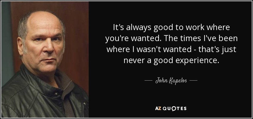 It's always good to work where you're wanted. The times I've been where I wasn't wanted - that's just never a good experience. - John Kapelos