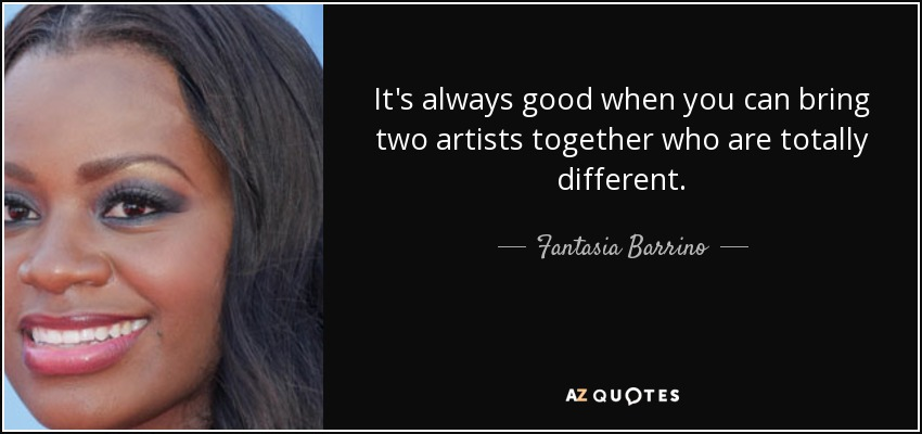 It's always good when you can bring two artists together who are totally different. - Fantasia Barrino
