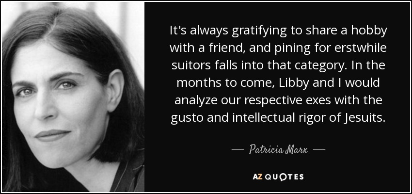 It's always gratifying to share a hobby with a friend, and pining for erstwhile suitors falls into that category. In the months to come, Libby and I would analyze our respective exes with the gusto and intellectual rigor of Jesuits. - Patricia Marx