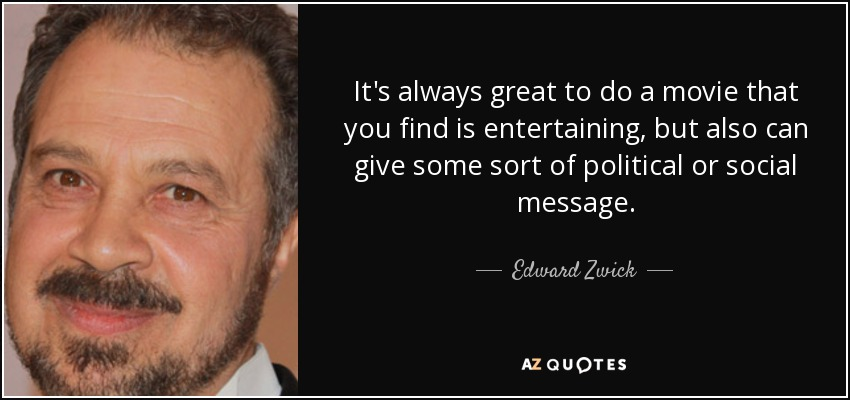 It's always great to do a movie that you find is entertaining, but also can give some sort of political or social message. - Edward Zwick